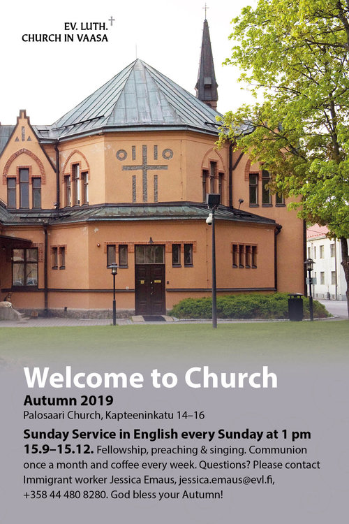 Poster with a picture of Palosaari Churc and the text: Welcome to Church Autumn 2019 Palosaari Church, Kapteeninkatu 14–16 Sunday Service in English every Sunday at 1 pm 15.9–15.12. Fellowship, preaching & singing. Communion once a month and coffee every week. Questions? Please contact Immigrant worker Jessica Emaus, jessica.emaus@evl.fi, +358 44 480 8280. God bless your Autumn! Logo: Ev. Luth. Church in Vaasa